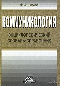 Коммуникология. Энциклопедический словарь-справочник. Феликс Шарков