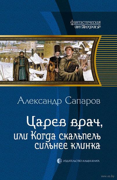 Царев врач, или Когда скальпель сильнее клинка. Александр Сапаров