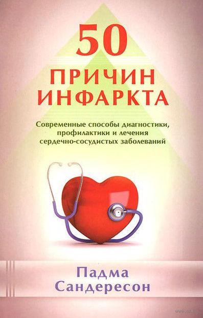 50 причин инфаркта. Современные способы диагностики, профилактики и лечения сердечно-сосудистых заболеваний. Падме Сандересон
