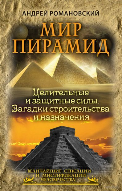 Мир пирамид. Целительные защитные силы. Загадки строительства и назначения. Андрей Романовский