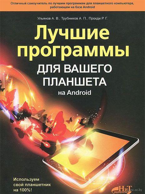 Лучшие программы для вашего планшета на Android. Используем свой планшетник на 100%. Александр Ульянов, А. Трубников, Р. Прокди