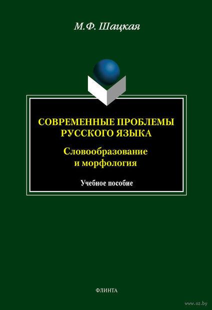 Современные проблемы русского языка. Словообразование и морфология. Марина Шацкая