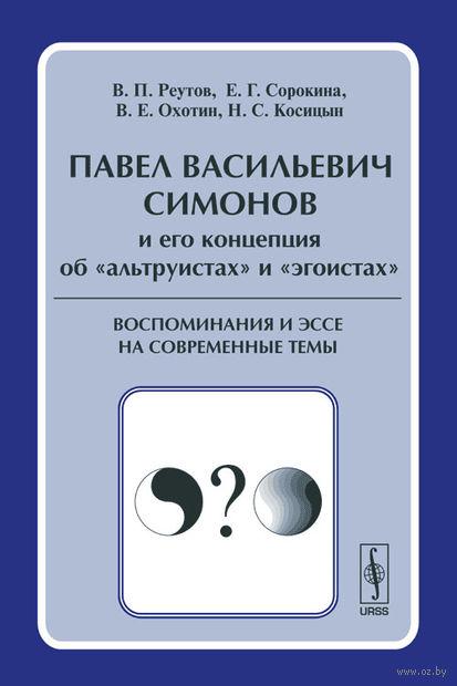 """П. В. Симонов и его концепция об """"альтруистах"""" и """"эгоистах"""". Воспоминания и эссе на современные темы"""