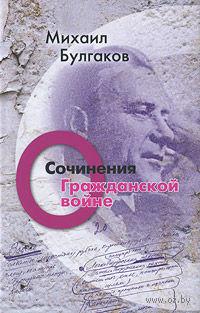 Михаил Булгаков. Сочинения. Том 2. О гражданской войне. Михаил Булгаков