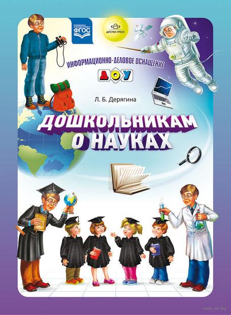 Дошкольникам о науках. Людмила Дерягина