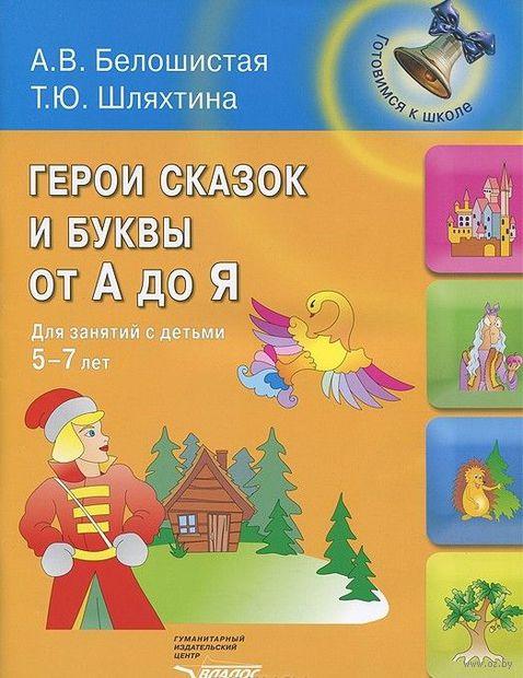 Герои сказок и буквы от А до Я. Для занятий с детьми 5-7 лет. Т. Шляхтина, Анна Белошистая