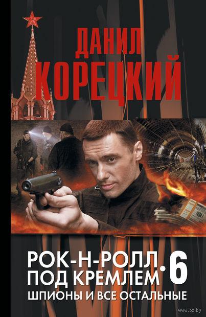 Рок-н-ролл под Кремлем. Книга 6. Шпионы и все остальные. Данил Корецкий