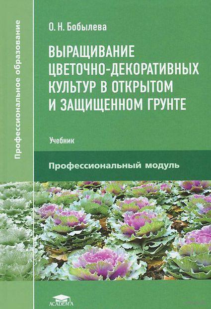 Выращивание цветочно-декоративных культур в открытом и защищенном грунте. О. Бобылева