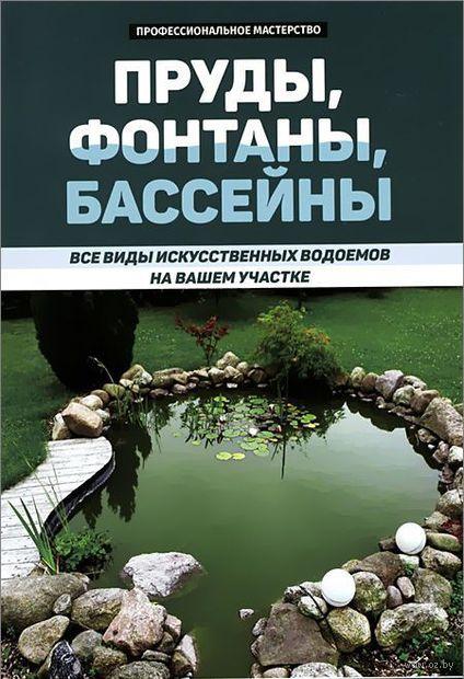 Пруды, фонтаны, бассейны. Все виды искусственных водоемов на вашем участке. В. Котельников