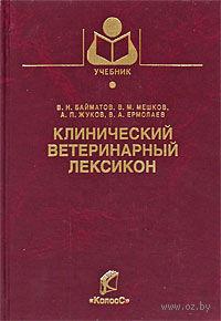 Клинический ветеринарный лексикон. Валерий Байматов, Виктор Мешков, Алексей Жуков