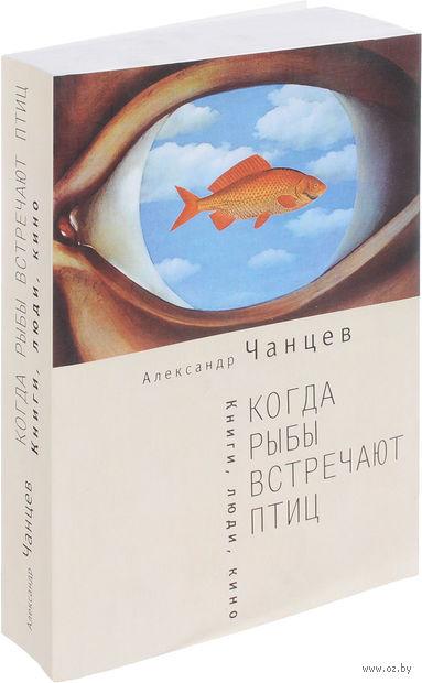 Когда рыбы встречают птиц. Люди, книги, кино. Александр Чанцев