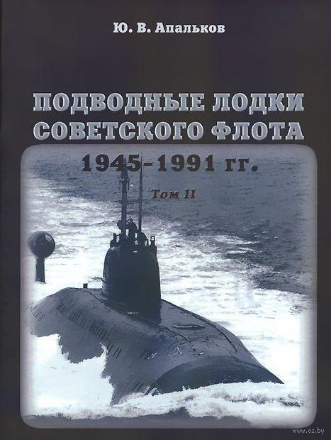 Подводные лодки Советского флота 1945-1991 гг. Том 2. Второе поколение АПЛ. Юрий Апальков
