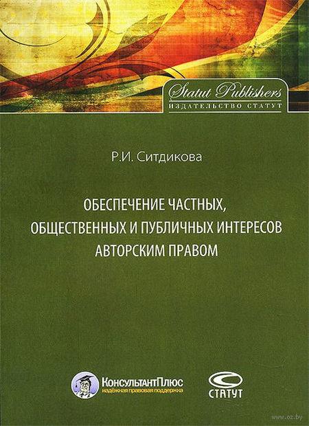 Обеспечение частных, общественных и публичных интересов авторским правом. Роза Ситдикова