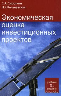 Экономическая оценка инвестиционных проектов. Сергей Сироткин, Наталья Кельчевская