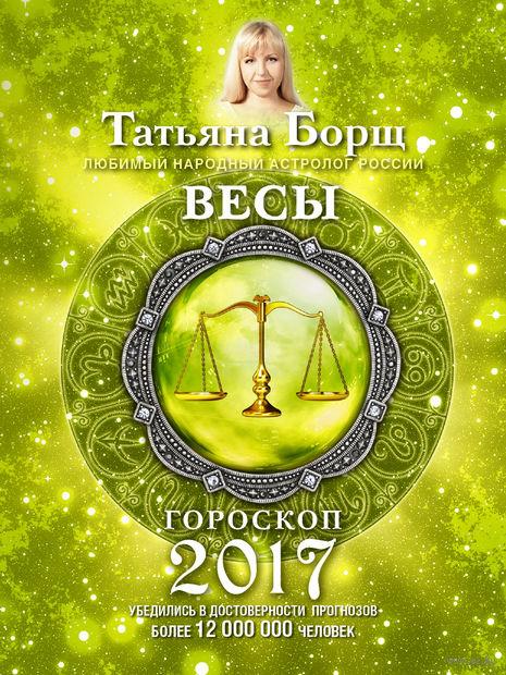 Весы. Гороскоп на 2017 год. Татьяна Борщ