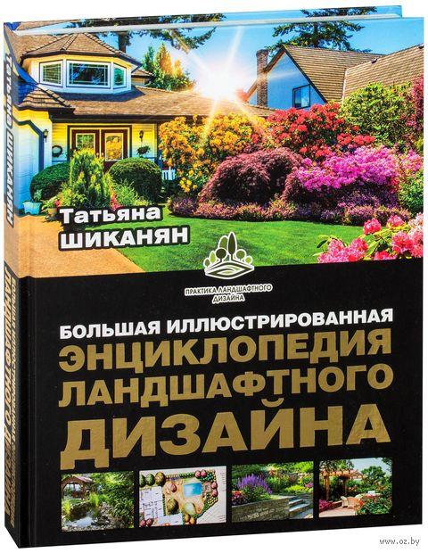 Большая иллюстрированная энциклопедия ландшафтного дизайна. Татьяна Шиканян