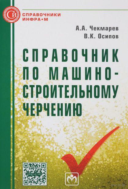 Справочник по машиностроительному черчению. Валентин Осипов, Альберт Чекмарев