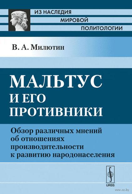 Мальтус и его противники. Обзор различных мнений об отношениях производительности к развитию народонаселения. Владимир Милютин