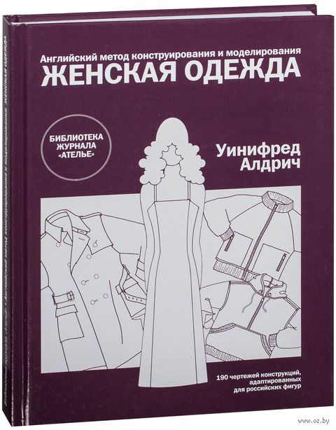 Английский метод конструирования и моделирования. Женская одежда. Уинифред Алдрич