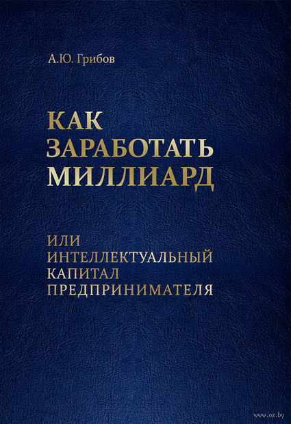 Как заработать миллиард, или Интеллектуальный капитал предпринимателя. Андрей Грибов