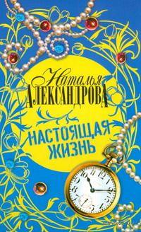 Настоящая жизнь (м). Наталья Александрова