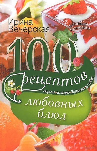100 рецептов любовных блюд. Ирина Вечерская