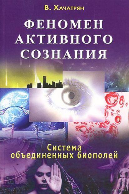 Феномен активного сознания. Система объединенных биополей. В. Хачатрян