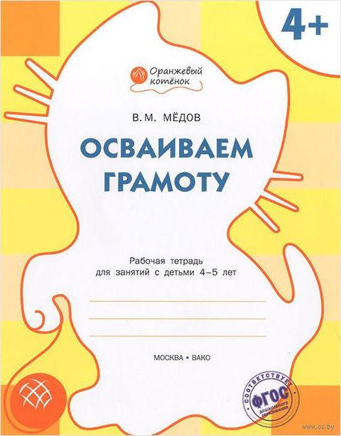Осваиваем грамоту. Рабочая тетрадь для занятий с детьми 4-5 лет. Вениамин Медов