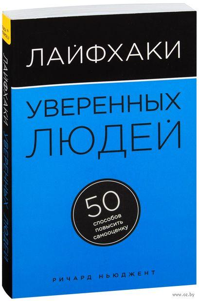 Лайфхаки уверенных людей. 50 способов повысить самооценку. Ричард Ньюджент