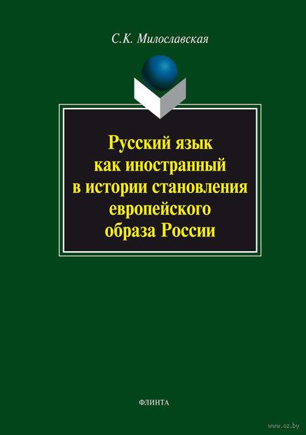 Русский язык как иностранный в истории становления европейского образа России. С. Милославская