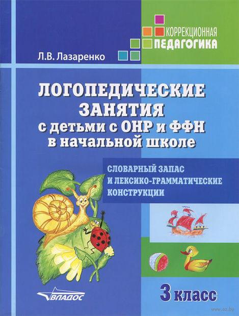 Логопедические занятия с детьми с ОНР и ФФН в начальной школе. 3 класс. Лариса Лазаренко