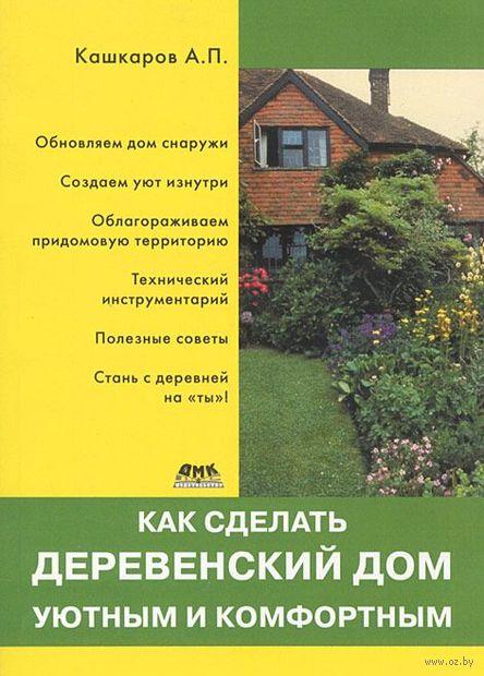 Как сделать деревенский дом уютным и комфортным. Андрей Кашкаров