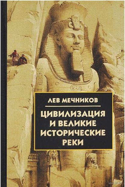 Цивилизация и великие исторические реки. Лев Мечников