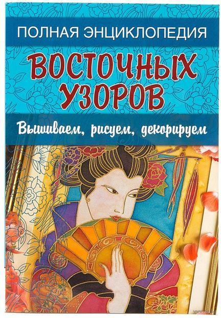 Полная энциклопедия восточных узоров. Вышиваем, рисуем, декорируем — фото, картинка