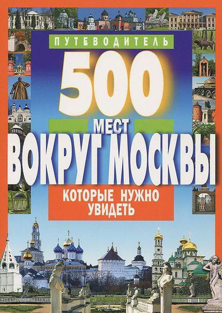500 мест вокруг Москвы, которые нужно увидеть. Путеводитель. А. Хотенов