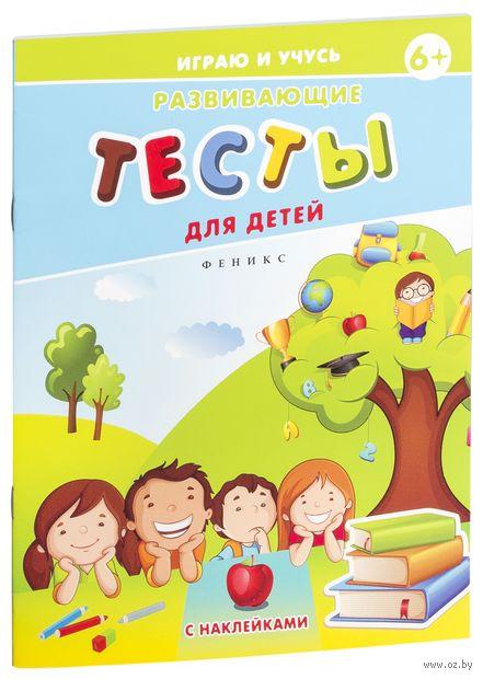 Развивающие тесты для детей. 6+. Елена Мишакова
