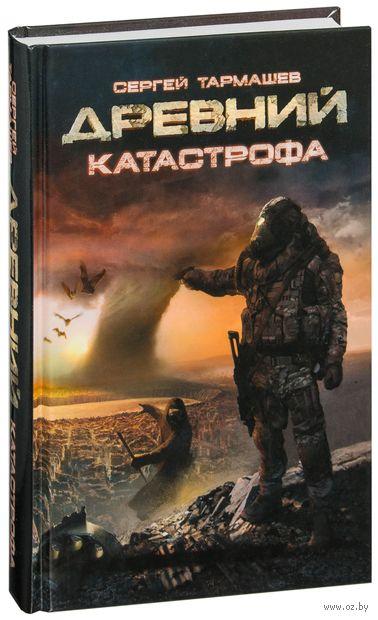 Древний. Катастрофа (книга первая). Сергей Тармашев