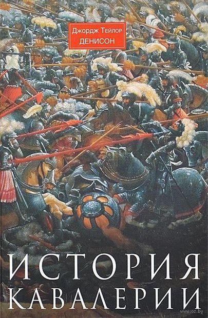 История кавалерии. Вооружение, тактика, крупнейшие сражения. Джордж Т. Денисон