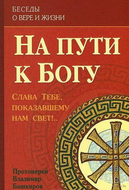 На пути к Богу. Слава Тебе, показавшему нам свет!... Протоиерей Владимир Башкиров
