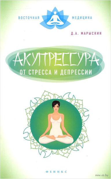 Акупрессура от стресса и депрессии. Дмитрий Марыскин