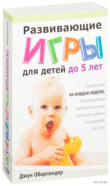 Развивающие игры для детей до 5 лет. Джун Оберландер
