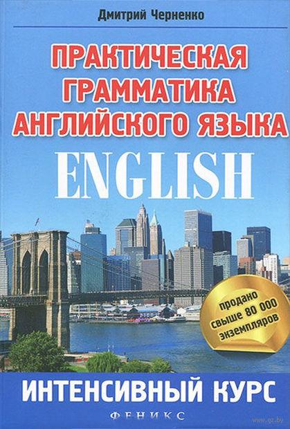 Практическая грамматика английского языка. Интенсивный курс. Дмитрий Черненко