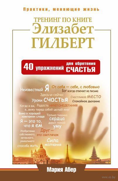 Тренинг по книге Элизабет Гилберт. 40 упражнений для обретения счастья. Мария Абер