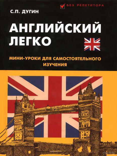 Английский легко. Мини-уроки для самостоятоятельного изучения. Станислав Дугин