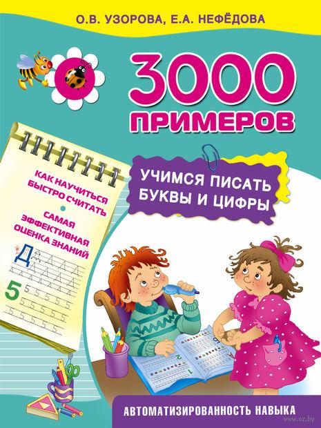 3000 примеров. Учимся писать буквы и цифры. Ольга Узорова, Елена Нефедова