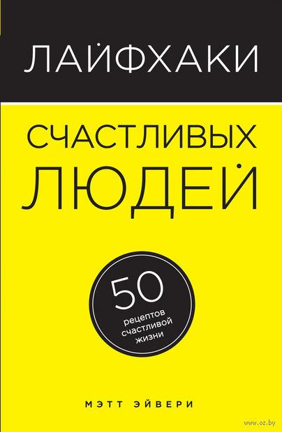 Лайфхаки счастливых людей. 50 рецептов счастливой жизни. Мэтт Эйвери