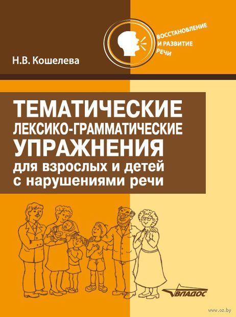 Тематические лексико-грамматические упражнения для взрослых и детей с нарушениями речи. Наталия Кошелева