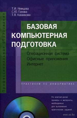 Базовая компьютерная подготовка. Операционная система, офисные приложения, интернет (+ CD)