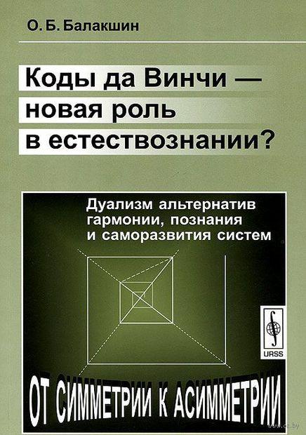 Коды да Винчи - новая роль в естествознании? Дуализм альтернатив гармонии, познания и саморазвития систем. Олег Балакшин