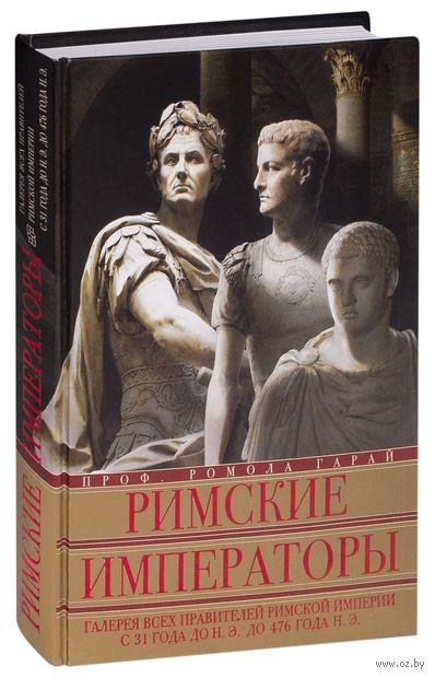 Римские императоры. Галерея всех правителей Римской империи с 31 года до н.э. до 476 года н.э.. Ромола Гарай